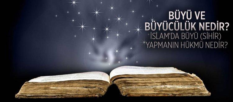 Büyü ve büyücülük nedir? İslam'da büyü sihir yapmanın hükmü nedir?