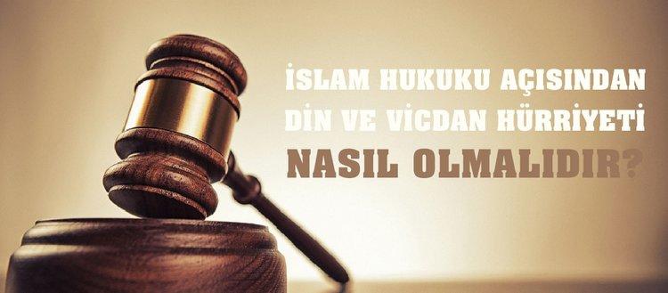 İslam hukuku açısından din ve vicdan hürriyeti nasıl olmalıdır?