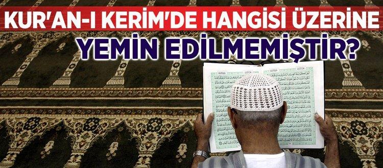 Kur'an-ı Kerim'de hangisi üzerine yemin edilmemiştir?
