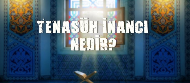 Tenasüh nedir? Tenasüh inancı nedir? Kuran'da reenkarnasyon inancı var mı?