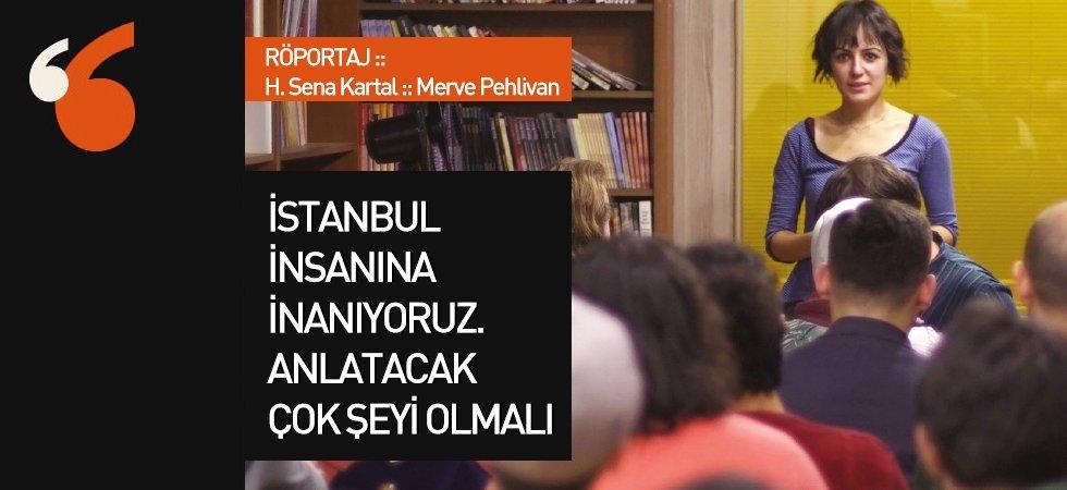İstanbul insanına  inanıyoruz, anlatacak çok şeyi olmalı