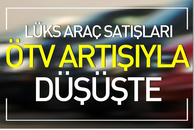 Lüks araç satışları ÖTV artışıyla düştü