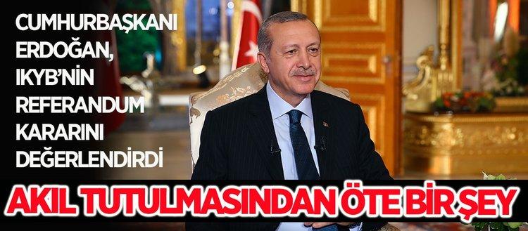 Cumhurbaşkanı Erdoğan: Referandum kararı akıl tutulmasından öte bir şey