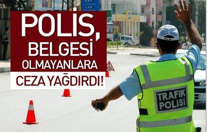 POLİS, BELGESİ OLMAYANLARA CEZA YAĞDIRDI!