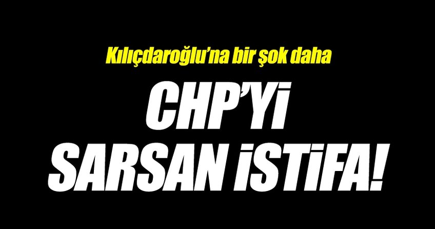 CHP'yi sarsan istifa! Kılıçdaroğlu bir şok daha...
