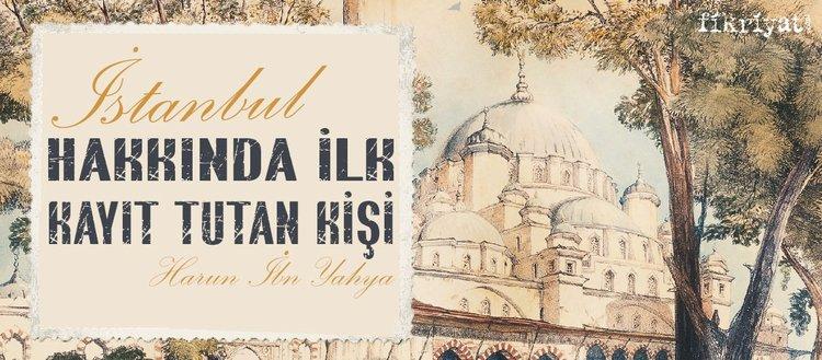 İstanbul hakkında kayıt tutan ilk kişi: Harun İbn Yahya