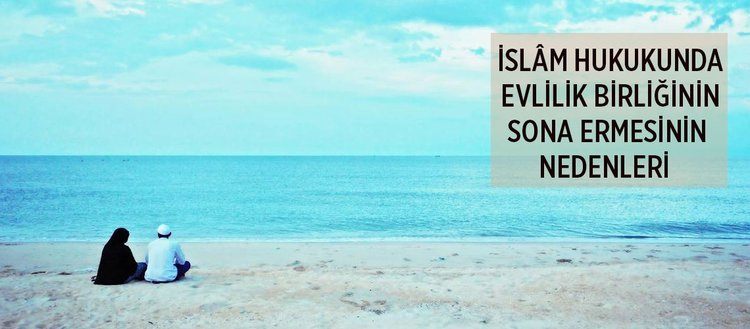 İslam hukukunda evlilik birliğinin sona ermesinin nedenleri nelerdir?
