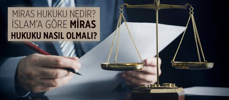 Miras hukuku nedir? İslam'a göre miras hukuku nasıl olmalı? İslam hukukuna göre miras paylaşımı nasıl olmalıdır?
