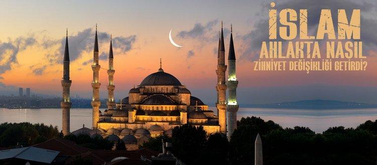 İslam'ın ahlakta meydana getirdiği zihniyet değişikliği nedir? İslam ahlakında önemli olan nedir?