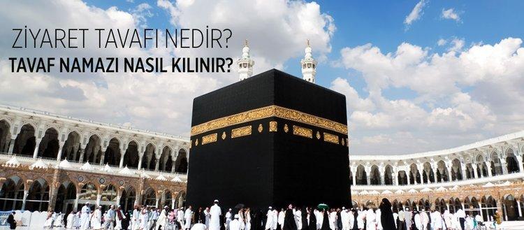 Tavaf nedir? Ziyaret tavafı nedir? Ziyaret tavafı farz mıdır? Tavafın şartları nelerdir? Tavaf namazı nasıl kılınır?