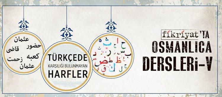 Osmanlıca dersleri V- Türkçede karşılığı bulunmayan harfler