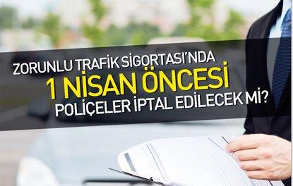 Zorunlu Trafik Sigortasında 1 Nisan öncesi poliçeler iptal edilecek mi?