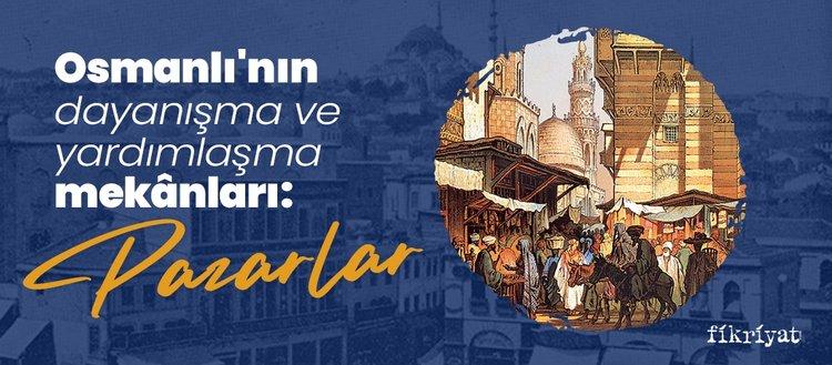 Osmanlı'nın dayanışma ve yardımlaşma mekanları: Pazarlar