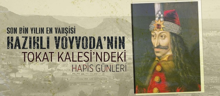 Son bin yılın en vahşisi Kazıklı Voyvoda Tokat'ta hapsedildi