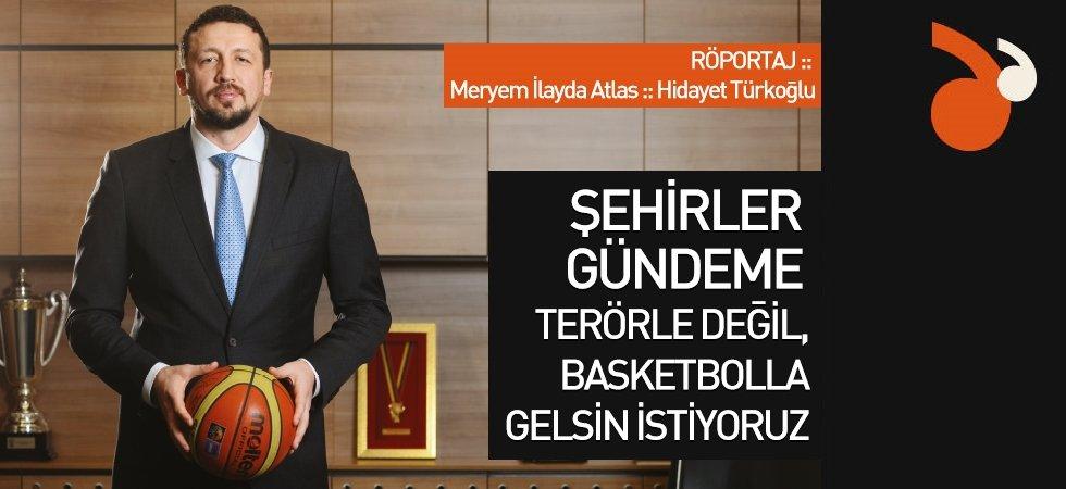 Şehirler gündeme terörle değil, basketbolla gelsin istiyoruz