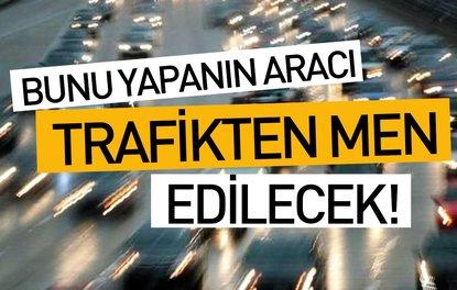 BUNU YAPANIN ARACI TRAFİKTEN MEN EDİLECEK!