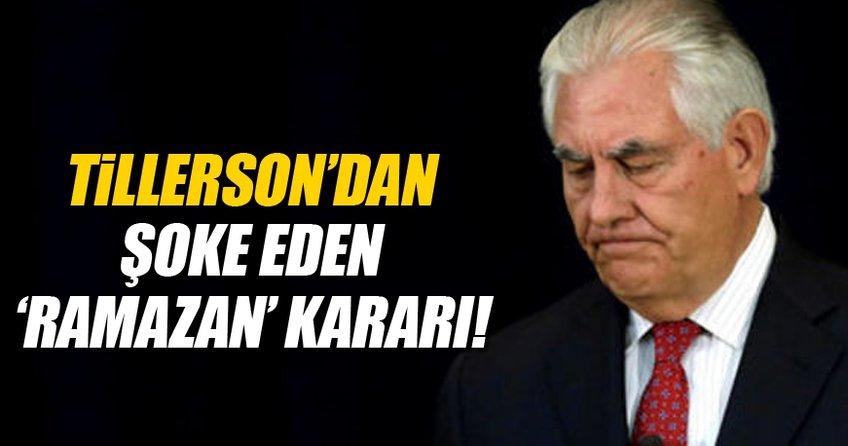 Tillerson'dan şok eden 'Ramazan' kararı!