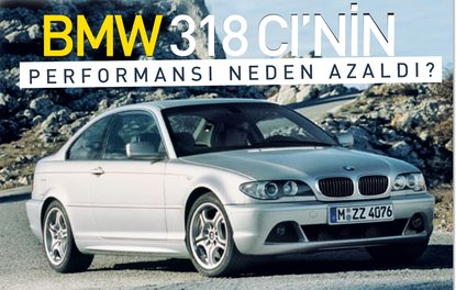 BMW 318 Cİ'NİN PERFORMANSI NEDEN AZALDI?