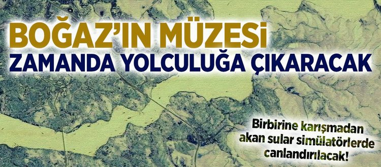 Boğaz'ın Müzesi zamanda yolculuğa çıkaracak