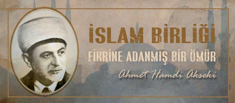 İslam birliği fikrine adanmış bir ömür: Ahmet Hamdi Akseki