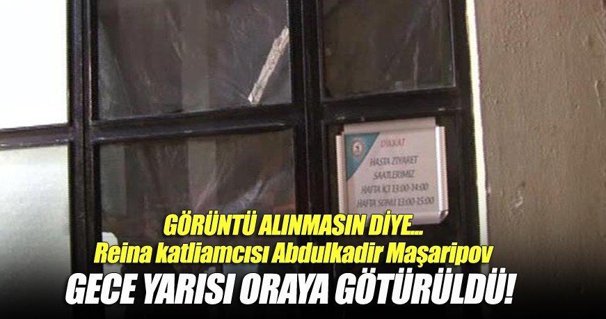 Reina katliamcısı Abdulkadir Maşaripov, gece yarısı oraya götürüldü!
