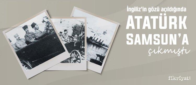 İngiliz'in gözü açıldığında Atatürk Samsun'a çıkmıştı